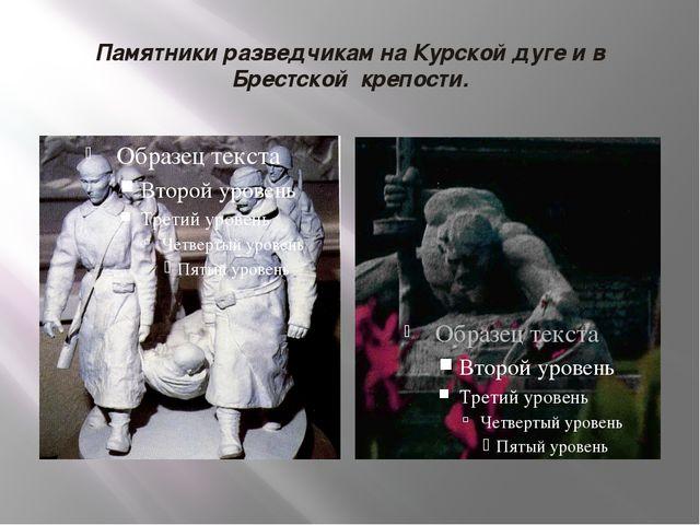 Памятники разведчикам на Курской дуге и в Брестской крепости.