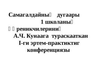 Самагалдайның дугаары 1 школаның өөреникчилериниң А.Ч. Кунаага тураскааткан I