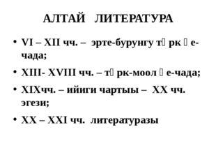 АЛТАЙ ЛИТЕРАТУРА VI – XII чч. – эрте-бурунгу түрк үе-чада; XIII- XVIII чч. –