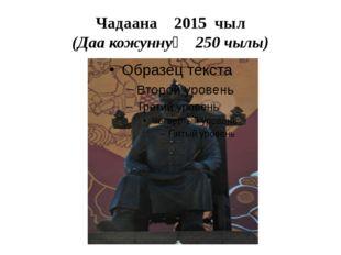 Чадаана 2015 чыл (Даа кожуннуң 250 чылы)