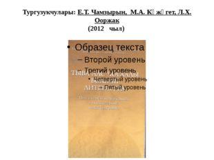 Тургузукчулары: Е.Т. Чамзырын, М.А. Күжүгет, Л.Х. Ооржак (2012 чыл)