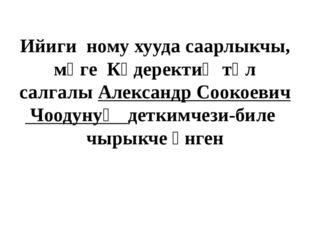 Ийиги ному хууда саарлыкчы, мөге Күдеректиң төл салгалы Александр Соокоевич Ч