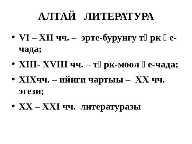 АЛТАЙ ЛИТЕРАТУРА VI – XII чч. – эрте-бурунгу түрк үе-чада; XIII- XVIII чч. –...
