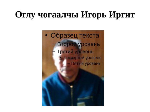 Оглу чогаалчы Игорь Иргит