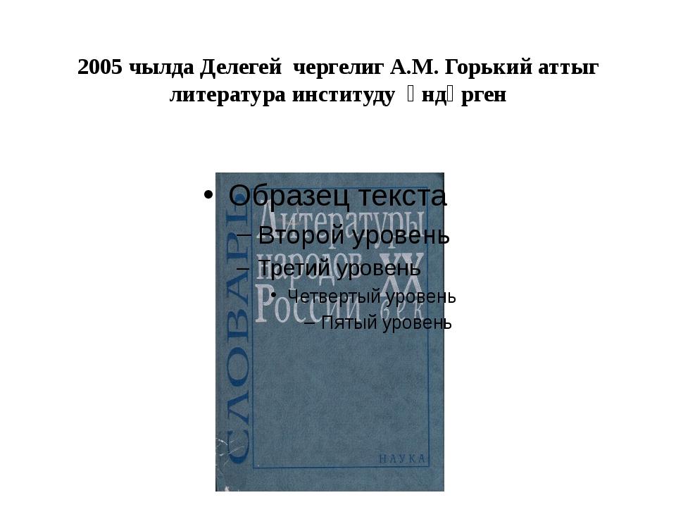 2005 чылда Делегей чергелиг А.М. Горький аттыг литература институду үндүрген