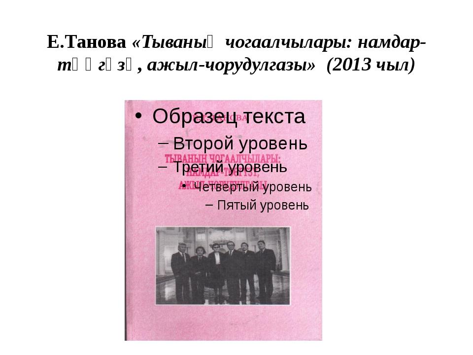 Е.Танова «Тываның чогаалчылары: намдар-төөгүзү, ажыл-чорудулгазы» (2013 чыл)