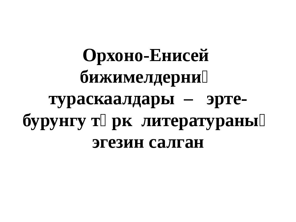 Орхоно-Енисей бижимелдерниң тураскаалдары – эрте-бурунгу түрк литератураның э...