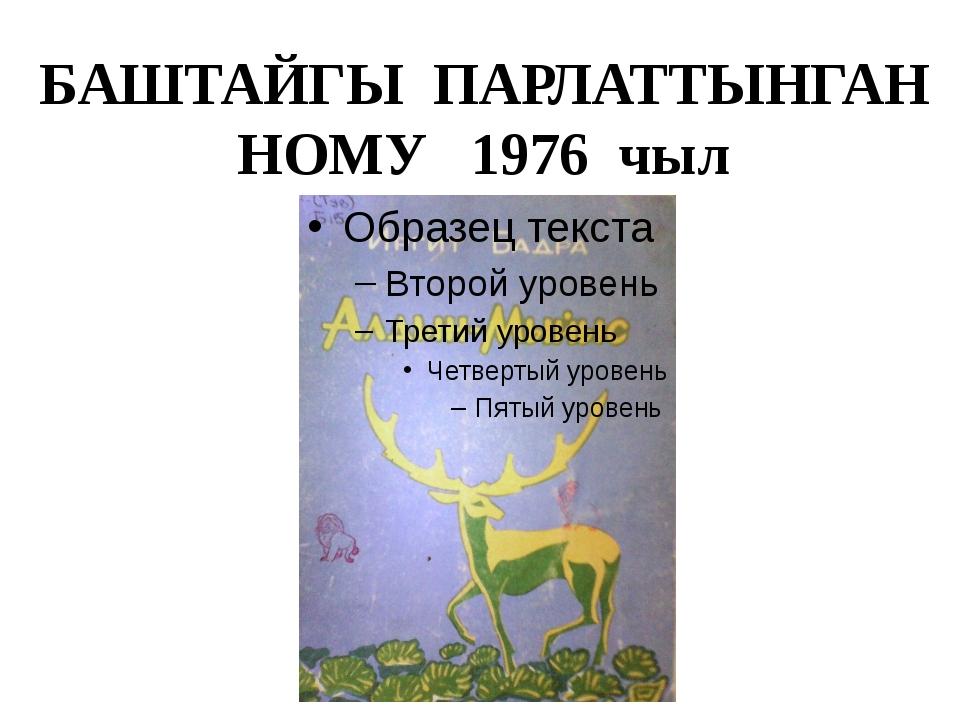 БАШТАЙГЫ ПАРЛАТТЫНГАН НОМУ 1976 чыл