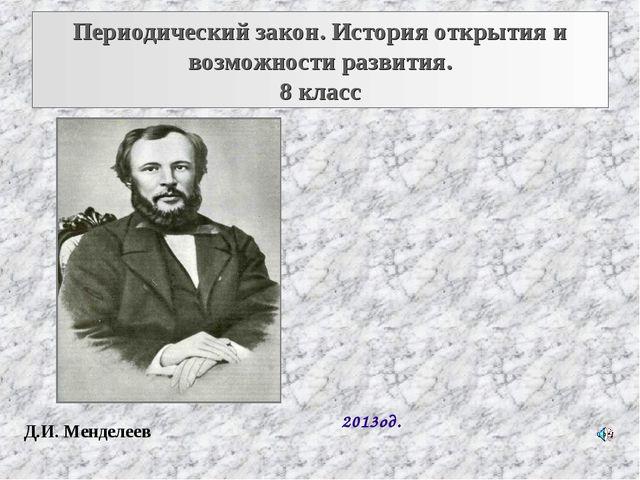 Периодический закон. История открытия и возможности развития. 8 класс 2013од....