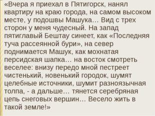 «Вчера я приехал в Пятигорск, нанял квартиру на краю города, на самом высоком