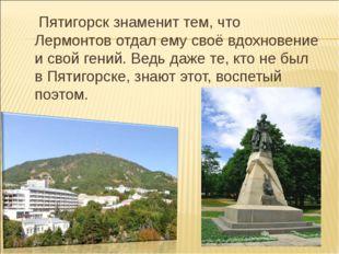 Пятигорск знаменит тем, что Лермонтов отдал ему своё вдохновение и свой гени