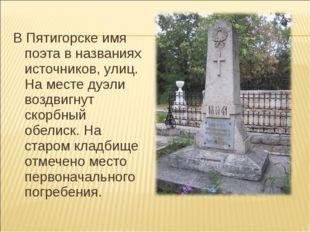 В Пятигорске имя поэта в названиях источников, улиц. На месте дуэли воздвигн