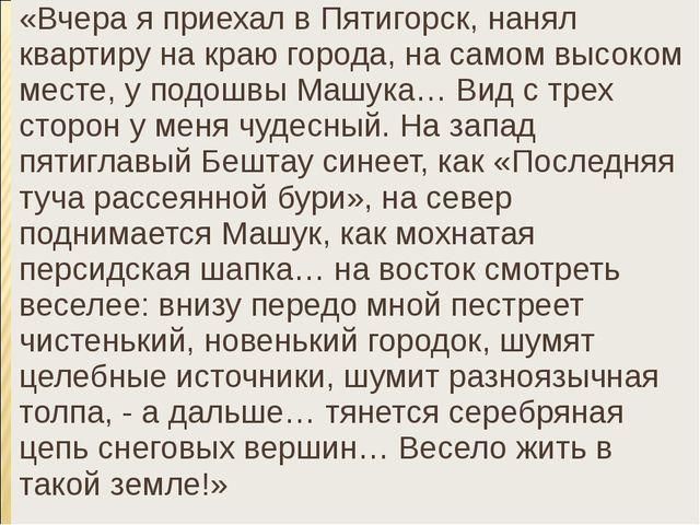 «Вчера я приехал в Пятигорск, нанял квартиру на краю города, на самом высоком...