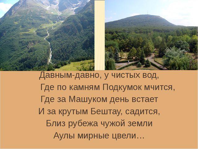 Давным-давно, у чистых вод, Где по камням Подкумок мчится, Где за Машуком ден...