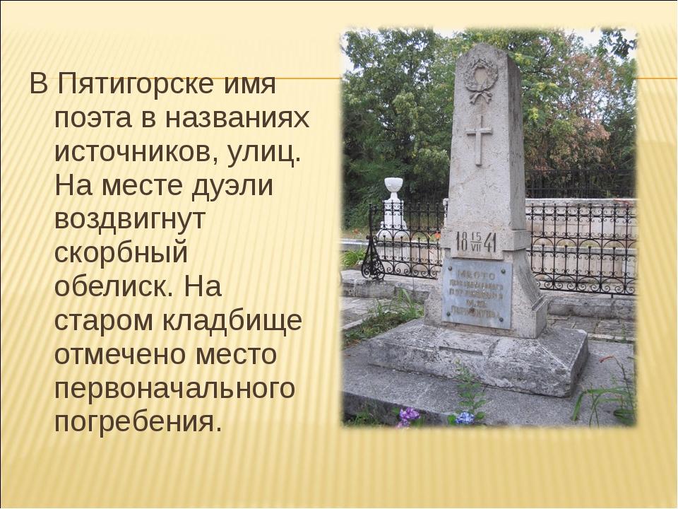 В Пятигорске имя поэта в названиях источников, улиц. На месте дуэли воздвигн...