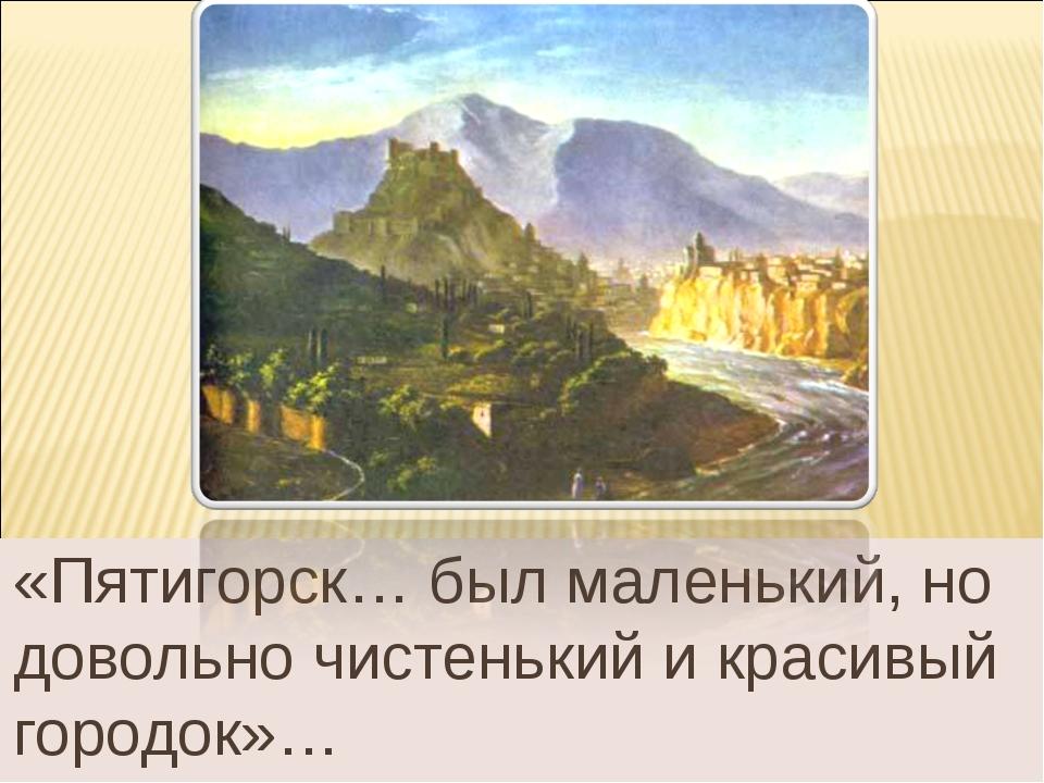 «Пятигорск… был маленький, но довольно чистенький и красивый городок»…