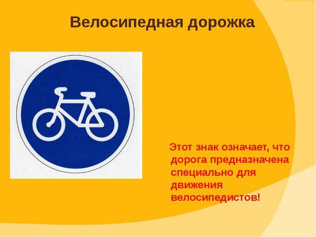 Этот знак означает, что дорога предназначена специально для движения велосип...
