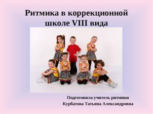Ритмика в коррекционной школе VIII вида Подготовила учитель ритмики Курбатова