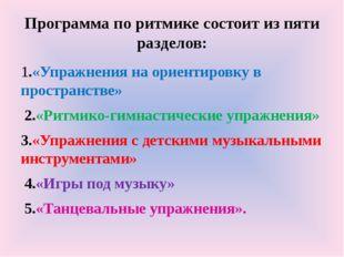 Программа по ритмике состоит из пяти разделов: 1.«Упражнения на ориентировку