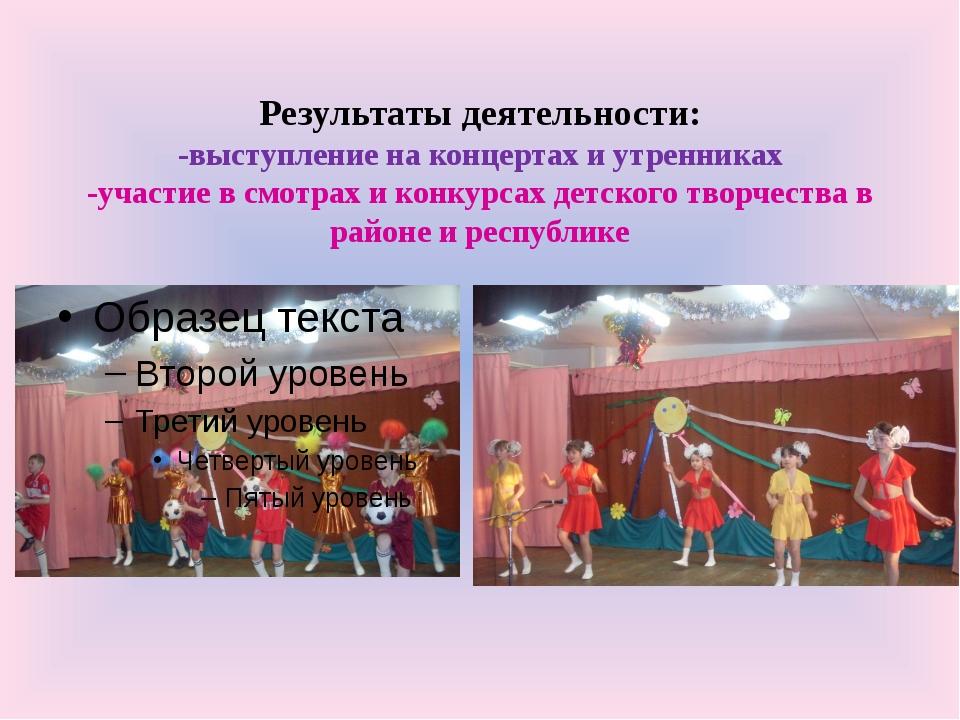 Результаты деятельности: -выступление на концертах и утренниках -участие в см...