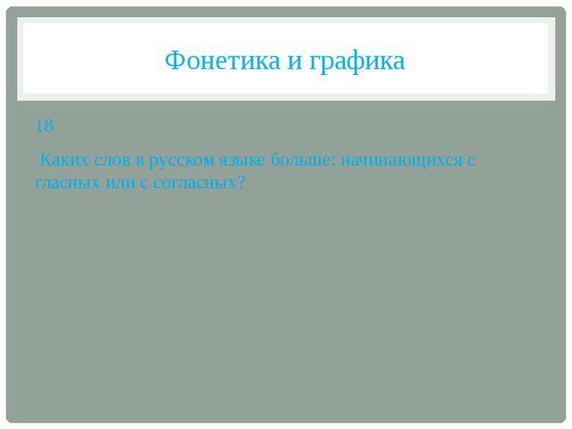 Фонетика и графика 18 Каких слов в русском языке больше: начинающихся с гласн...