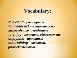 Vocabulary: to extend - расширять to broadcast - показывать по телевидению, п