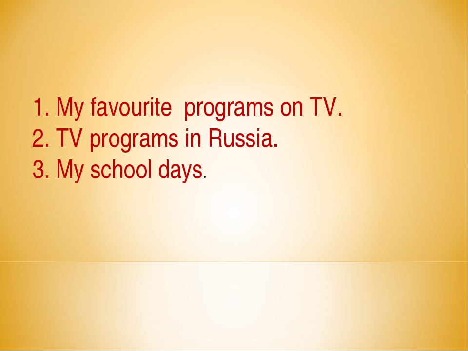 1. My favourite programs on TV. 2. TV programs in Russia. 3. My school days.
