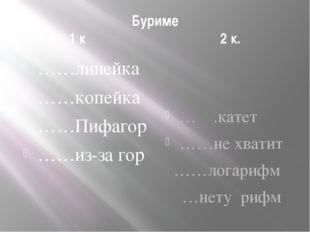 Буриме 1 к 2 к. ……линейка ……копейка ……Пифагор ……из-за гор … .катет ……не хвати