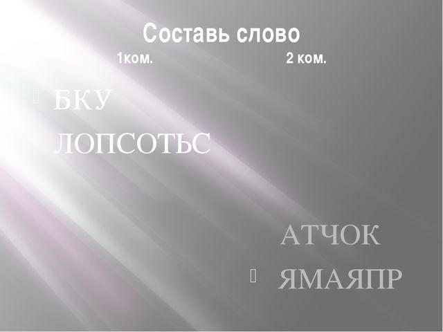 Составь слово 1ком. 2 ком. БКУ ЛОПСОТЬС АТЧОК ЯМАЯПР