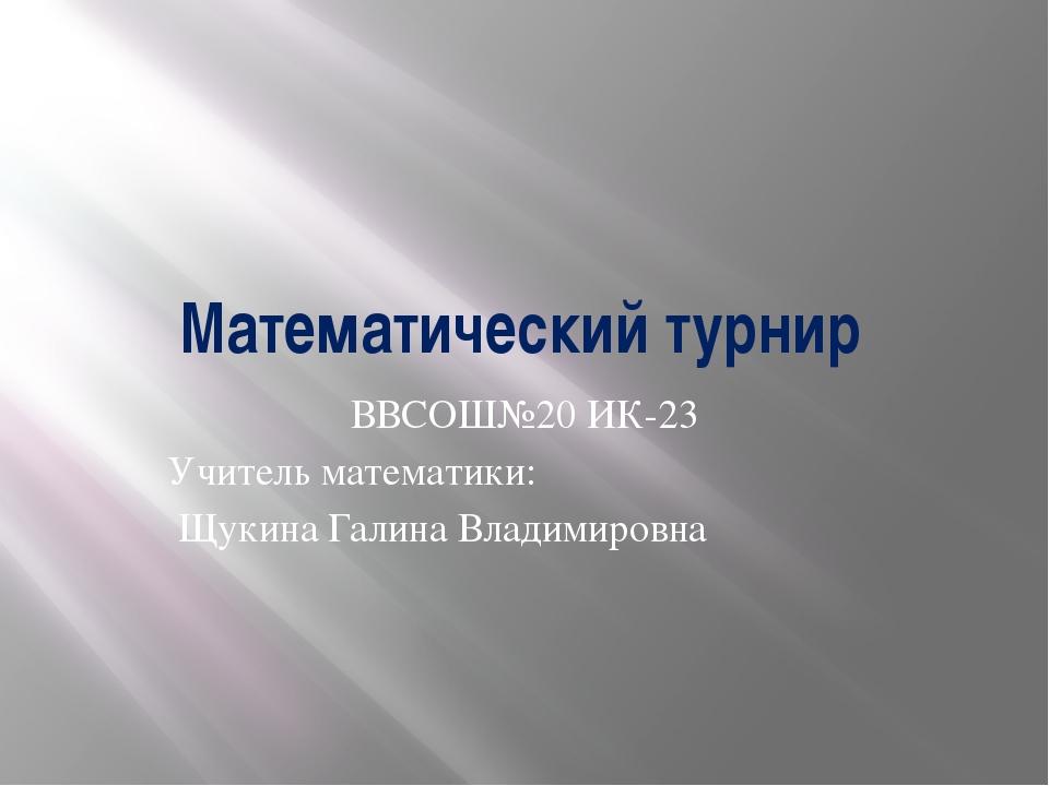 ВВСОШ№20 ИК-23 Учитель математики: Щукина Галина Владимировна Математический...