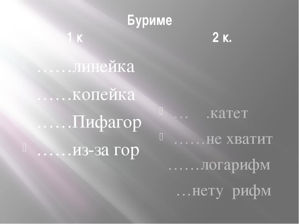 Буриме 1 к 2 к. ……линейка ……копейка ……Пифагор ……из-за гор … .катет ……не хвати...