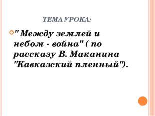 """ТЕМА УРОКА: """" Между землей и небом - война"""" ( по рассказу В. Маканина """"Кавка"""