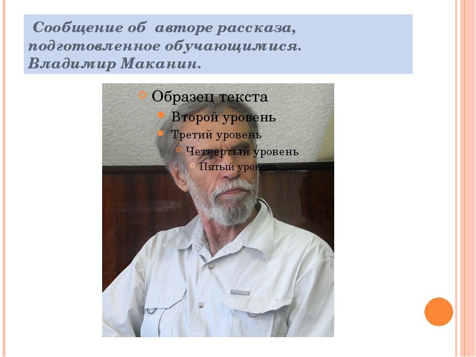 Сообщение об авторе рассказа, подготовленное обучающимися. Владимир Маканин.