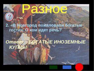 * 2. «В Новгород пожаловали богатые гости». О ком идет речь? Ответ: БОГАТЫЕ И
