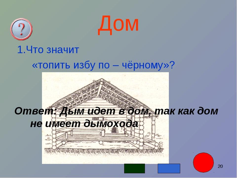 * Дом 1.Что значит «топить избу по – чёрному»? Ответ: Дым идет в дом, так как...