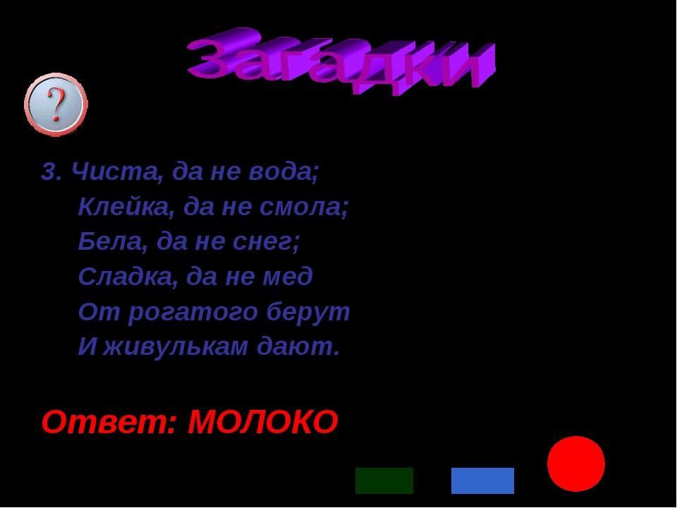 * 3. Чиста, да не вода; Клейка, да не смола; Бела, да не снег; Сладка, да не...