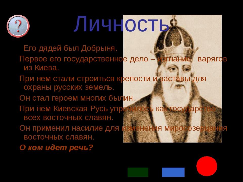 * Личность 1. Его дядей был Добрыня. Первое его государственное дело – изгнан...