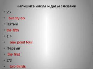 Напишите числа и даты словами 26 twenty-six Пятый the fifth 1.4 one point fou