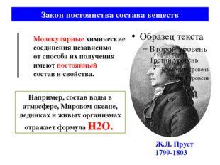 Закон постоянства состава веществ Ж.Л. Пруст 1799-1803 Молекулярные химически