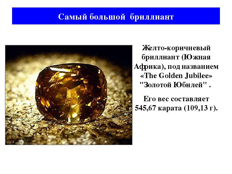 Желто-коричневый бриллиант (Южная Африка), под названием «The Golden Jubilee»...