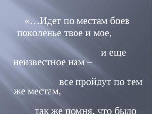 «…Идет по местам боев поколенье твое и мое, и еще неизвестное нам – все прой