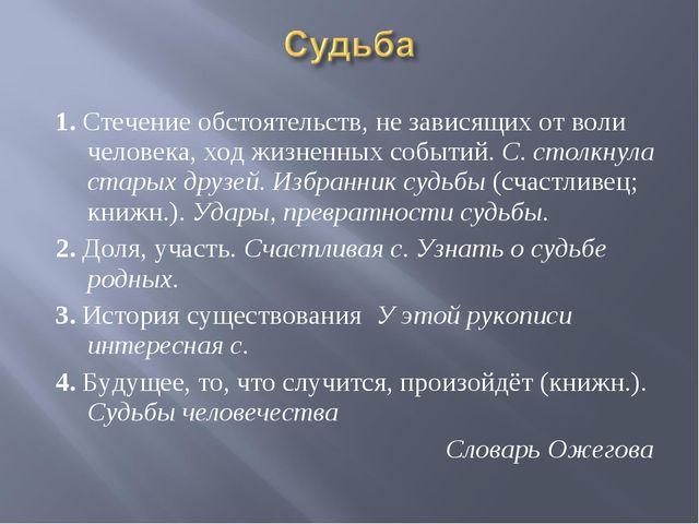 1. Стечение обстоятельств, не зависящих от воли человека, ход жизненных собы...