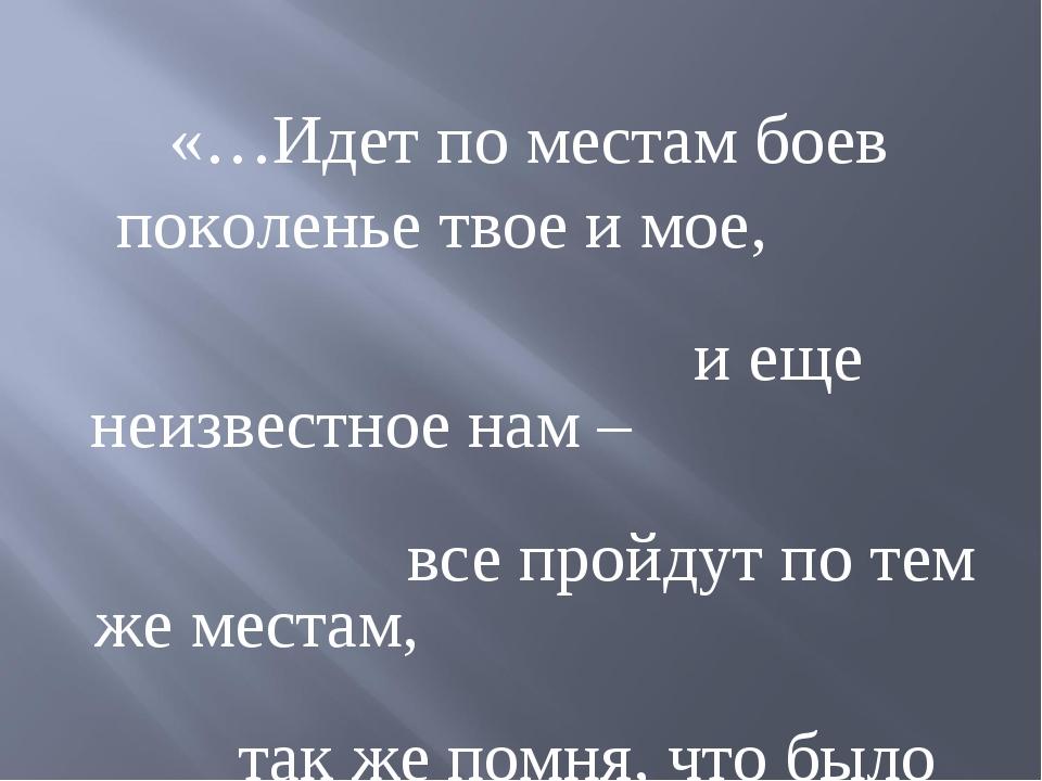«…Идет по местам боев поколенье твое и мое, и еще неизвестное нам – все прой...
