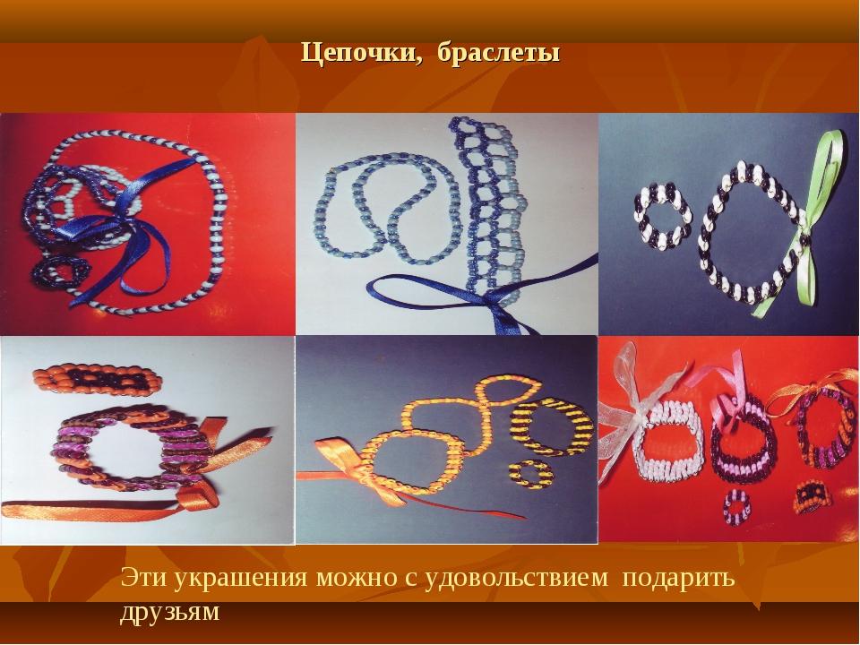 Цепочки, браслеты Эти украшения можно с удовольствием подарить друзьям