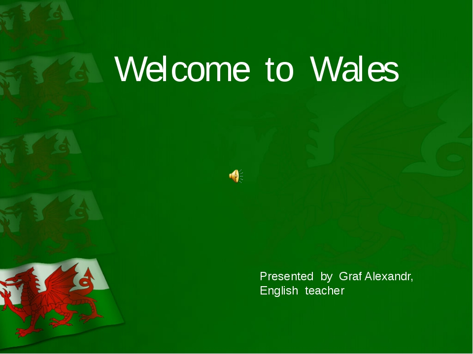 Welcome to Wales Presented by Graf Alexandr, English teacher