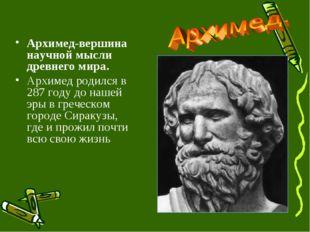 Архимед-вершина научной мысли древнего мира. Архимед родился в 287 году до на
