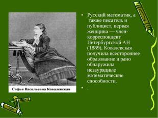 Русский математик, а также писатель и публицист, первая женщина — член-коррес
