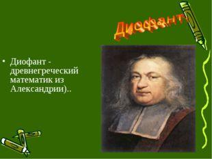 Диофант - древнегреческий математик из Александрии)..