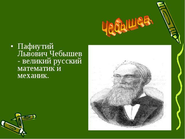 Пафнутий Львович Чебышев - великий русский математик и механик.