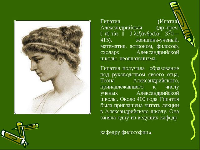 Гипатия (Ипатия) Александрийская (др.-греч. Ὑπᾰτία ἡ Ἀλεξάνδρεῖα; 370—415), ж...